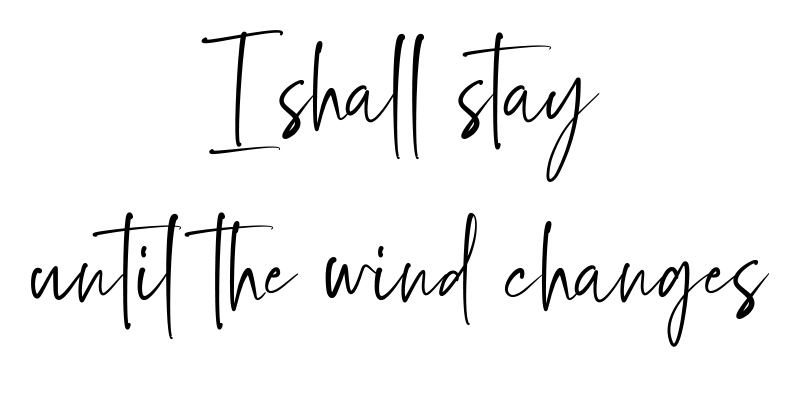 I shall stay until the wind changes - Zitat